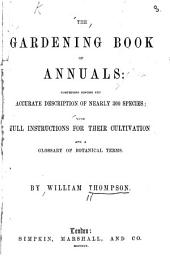 The Gardening Book of Annuals: Comprising Concise But Accurate Description of Nearly 300 Species: With Full Instructions for Their Cultivation