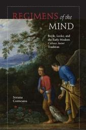 Regimens of the Mind: Boyle, Locke, and the Early Modern Cultura Animi Tradition