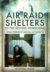 Air-Raid Shelters of World War II: Family Stories of Survival in the Blitz