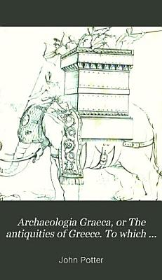 Archaeologia Graeca  or The antiquities of Greece  To which is added  an appendix  containing a concise history of the Grecian states   c   by G  Dunbar PDF