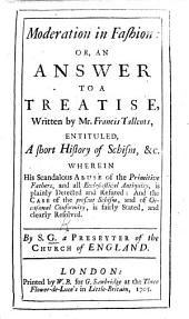 Moderation in Fashion: or, an Answer to a Treatise, written by Mr F. Tallents, entituled, A short History of Schism, etc. ... By S[amuel] G[rascome]. A Presbyter of the Church of England