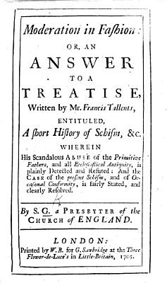 Moderation in Fashion  or  an Answer to a Treatise  written by Mr F  Tallents  entituled  A short History of Schism  etc      By S amuel  G rascome   A Presbyter of the Church of England