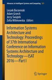 Information Systems Architecture and Technology: Proceedings of 37th International Conference on Information Systems Architecture and Technology – ISAT 2016 –: Part 1