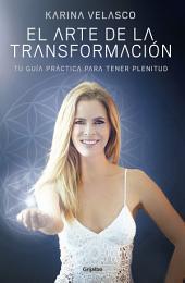 El arte de la transformación: Tu guía práctica para tener plenitud