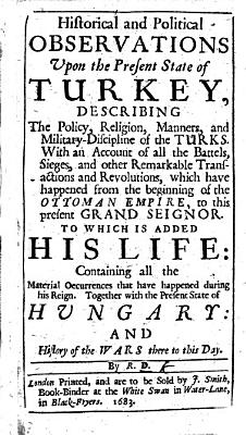 Historical and Political Observations upon the Present State of Turkey     With an account of all the battels  sieges  and other remarkable transactions and revolutions  which have happened from the beginning of the Ottoman Empire  to this present Grand Seignor  i e  Muhammad IV   To which is added his life     Together with the present state of Hungary     By R  D   With a portrait of Muhammad IV  Few MS  notes PDF