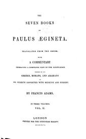 The Seven Books of Paulus Aegineta: Translated from the Greek. with a Commentary Embracing a Complete View of the Knowledge Possessed by the Greeks, Romans, and Arabians on All Subjects Connected with Medicine and Surgery by Francis Adams. II, Volume 2