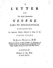 A Letter to the Right Honourable George Earl of Macclesfield: Concerning an Apparent Motion Observed in Some of the Fixed Stars. By James Bradley, D. D. Astronomer Royal, Savilian Professor of Astronomy at Oxford, Fellow of the Royal Society, and Member of the Royal Prussian Academy of Sciences and Belles Letters