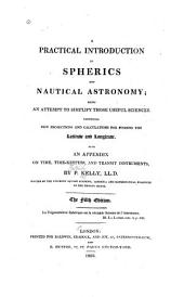 A Practical Introduction to Spherics and Nautical Astronomy: Being an Attempt to Simplify Those Useful Sciences; Comprising New Projections and Calculations for Finding the Latitude and Longitude, Also an Appendix on Time, Time-keepers, and Transit Instruments