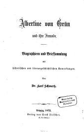 Albertine von Grün und ihre Freunde: Biographien und Briefsammlung mit historischen und literargeschichtlichen Anmerkungen