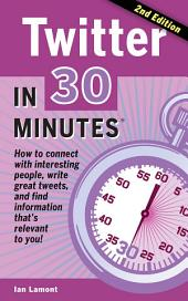 Twitter In 30 Minutes (2nd Edition): How to connect with interesting people, write great tweets, and find information that's relevant to you