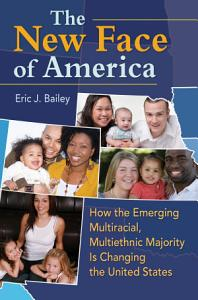 The New Face of America  How the Emerging Multiracial  Multiethnic Majority is Changing the United States PDF