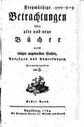Freymüthige Betrachtungen über alte und neue Bücher nebst einigen ungedruckten Sachen, Auszügen und Anmerkungen: Band 1