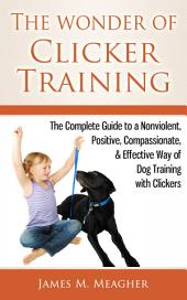 The Wonder of Clicker Training: The Complete Guide to a Nonviolent, Positive, Compassionate, & Effective Way of Dog Training with Clickers