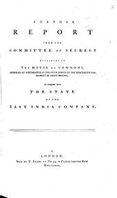 Further Report from the Committee of Secrecy Appointed by the House of Commons, Assembled at Westminster in the Sixth Session of the Thirteenth Parliament of Great Britain, to Enquire Into the State of the East India Company: Volume 2