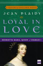 Loyal in Love: Henrietta Maria, Queen of Charles I