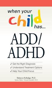 When Your Child Has . . . ADD/ADHD: Bullets: *Get the Right Diagnosis *Understand Treatment Options *Help Your Child Focus