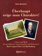 Überhaupt zeige man Charakter!: Leben und Werk des preußischen Staatskanzlers und Reformers Karl August Fürst von Hardenberg