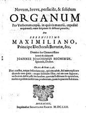 Novum, breve, perfacile, & solidum organum pro verborum copia, in quavis materia, expedite acquirenda, omni scriptioni & dictioni perutile