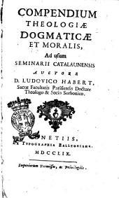 Theologia dogmatica et moralis, ad usum seminarii Catalaun. auctore d. Ludovico Habert, s. facult. Paris. doct. theol. & soc. sorb. Cui insuper in hac editione adjecta est Historia Poenitentiae publicae conscripta, notisque & animadversionibus illustrata a r.p. Geraldo Zurcher o.s. ben. ss. theol. & j.u. prof. Sangal: Compendium theologiæ dogmaticæ et moralis, ad usum seminarii Catalaunensi auctore d. Ludovico Habert, sacræ facultatis Parisiensis doctore theologo & socio Sorbonico, Volume 8