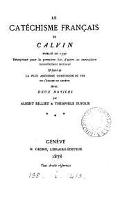Le catéchisme franc̦ais de Calvin publié en 1537: réimprimé pour la première fois d'après un exemplaire nouvellement retrouvé & suivi de la plus ancienne Confession de foi de l'Église de Genève