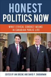 Honest Politics Now: What ethical conduct means in Canadian public life, Edition 2
