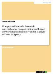 """Kompetenzfördernde Potentiale unterhaltender Computerspiele am Beispiel der Wirtschaftssimulation """"Fußball Manager 07"""" von EA Sports"""