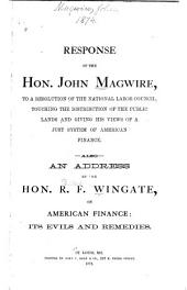 Response of the Hon. John Maguire, to a Resolution of the National Labor Council, Touching the Distribution of the Public Lands and Giving His Views of a Just System of American Finance: Also an Address by the Hon. R.F. Wingate, on American Finance: Its Evils and Remedies
