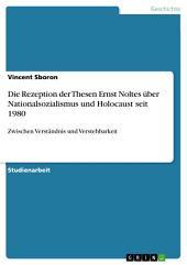 Die Rezeption der Thesen Ernst Noltes über Nationalsozialismus und Holocaust seit 1980: Zwischen Verständnis und Verstehbarkeit