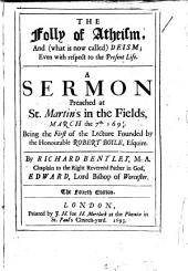The Folly and Unreasonableness of Atheism: Demonstrated from the Advantage and Pleasure of a Religious Life, the Faculties of Human Souls, the Structure of Animate Bodies, & the Origin and Frame of the World : in Eight Sermons Preached at the Lecture Founded by the Honourable Robert Boyle, Esquire, in the First Year MDCXCII