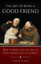 The Art of Being a Good Friend: How to Bring Out the Best in Your Friends and in Yourself
