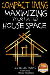 Compact Living   Maximizing Your Limited House Space PDF