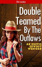 Double Teamed By The Outlaws: Historical Cowboy Erotica MMF