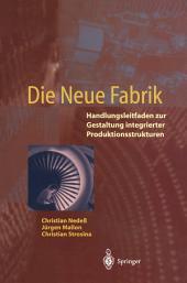 Die Neue Fabrik: Handlungsleitfaden zur Gestaltung integrierter Produktionssysteme