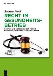 Recht im Gesundheitsbetrieb: Gesetze und Verordnungen für die Betriebsführung im Gesundheitswesen