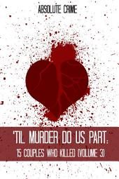 'Til Murder Do Us Part: 15 Couples Who Killed (Volume 3), Volume 3