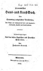 Oeconomisches Haus- und Kunst-Buch, oder, Sammlung ausgesuchter Vorschriften ... Zusammentragen aus den besten englischen und deutschen Schriften von Johann Krauss