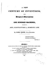 A New Century of Inventions: Being Designs & Descriptions of One Hundred Machines, Relating to Arts, Manufactures, & Domestic Life