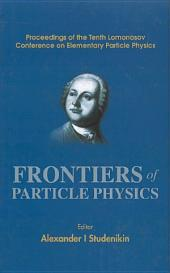 Frontiers Of Particle Physics, Proceedings Of The Tenth Lomonosov Conference On Elementary Particle Physics