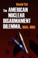 The American Nuclear Disarmament Dilemma  1945 1963 PDF