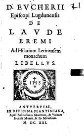 D. Eucherii Episcopi Lugdunensis De Laude Eremi Ad Hilarium Lerinensem monachum Libellus