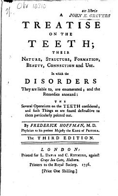 A Treatise on the Teeth; Their Nature, Structure, Formation, Beauty, Connection and Use. In which the Disorders They are Liable To, are Enumerated; and the Remedies Annexed: the Several Operations on the Teeth Considered; and Such Things as are Found Destructuve to Them Particulary Pointed Out