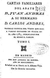 Cartas familiares del abate D. Juan Andrés a su hermano D. Carlos Andrés dándole noticia del viage que hizo a varias ciudades de Italia en el año 1785, publicadas por el mismo D. Carlos: Volumen 1