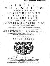 Arnoldi Vinnii J.C. In quatuor libros Institutionum imperialium commentarius academicus et forensis: Volumes 1-2