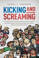 Kicking and Screaming  An Ex Reactionary s Guide to Pulling Moderates  Middle of the Road Americans  and Potential Right Wing Radicals Toward PDF