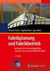 Fabrikplanung und Fabrikbetrieb: Methoden für die wandlungsfähige, vernetzte und ressourceneffiziente Fabrik, Ausgabe 2