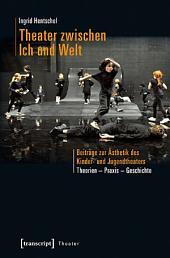 Theater zwischen Ich und Welt: Beiträge zur Ästhetik des Kinder- und Jugendtheaters. Theorien - Praxis - Geschichte