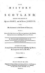 The History of Scotland: During the Reigns of Queen Mary, and of King James VI. Till His Accession to the Crown of England. With a Review of the Scottish History Previous to that Period; and an Appendix ... By William Robertson, ... To which is Now Added, a Concise State of the Controversy Respecting Q. Mary, Not in Any Former Edition of this Work. ...