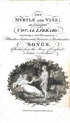 The Myrtle and Vine  Or Complete Vocal Library     With an Essay on Singing and Song Writing  to which is Added  Biographical Anecdotes of the Most Celebrated Song Writers  Third Edition