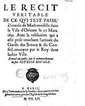 Le Récit véritable de ce qui s'est passé à l'entrée de Mademoiselle dans la Ville d'Orléans le 27 Mars. 1652. Auec la resolution qui a esté prise touchant l'arriuée du Garde des Sceaux & du Conseil, envoyez par le Roy dans ladite Ville...