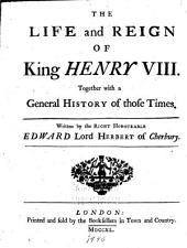 The Life and Reign of King Henry VIII.: Together with a General History of Those Times